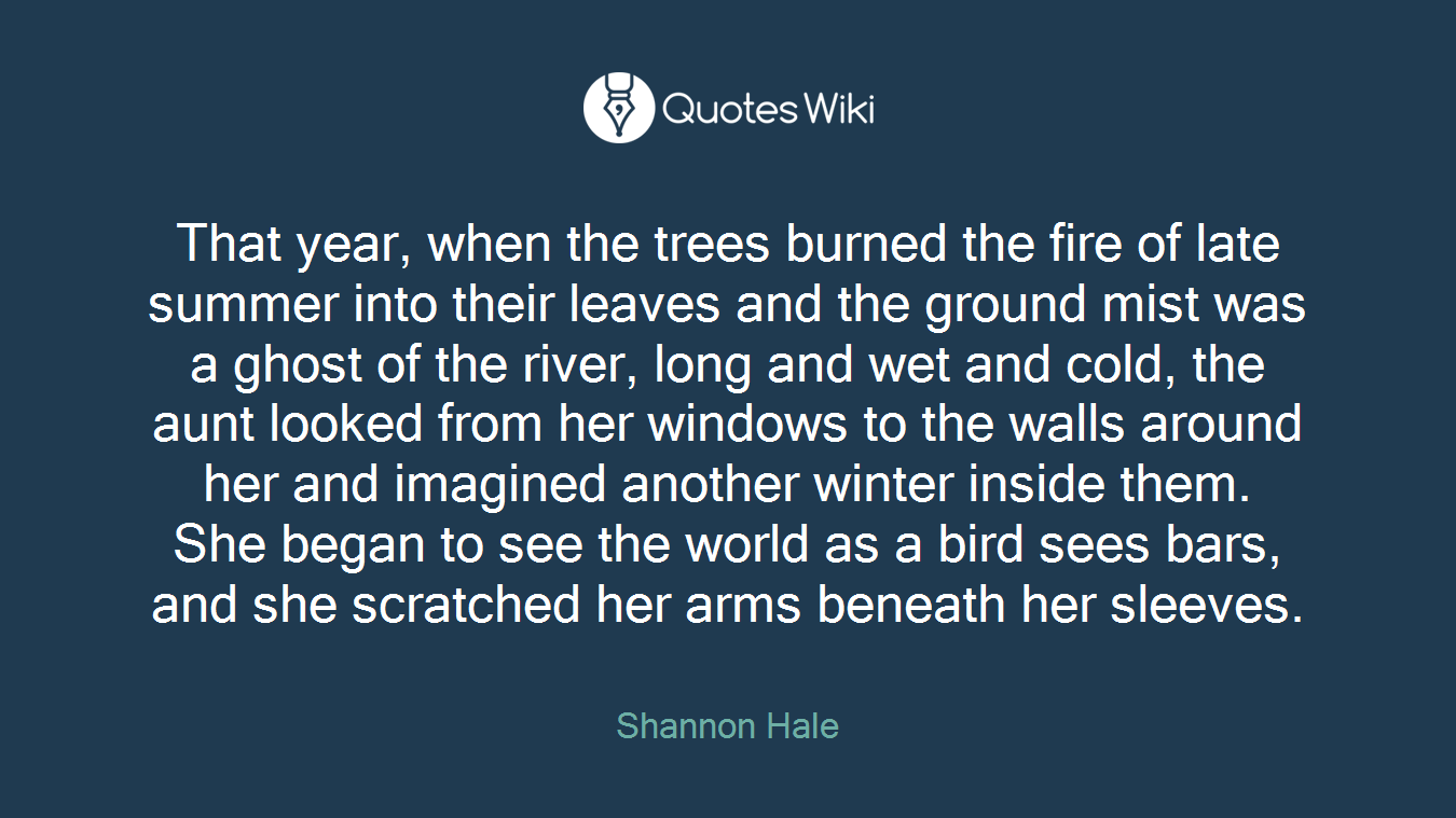 That year, when the trees burned the fire of late summer into their leaves and the ground mist was a ghost of the river, long and wet and cold, the aunt looked from her windows to the walls around her and imagined another winter inside them. She began to see the world as a bird sees bars, and she scratched her arms beneath her sleeves.