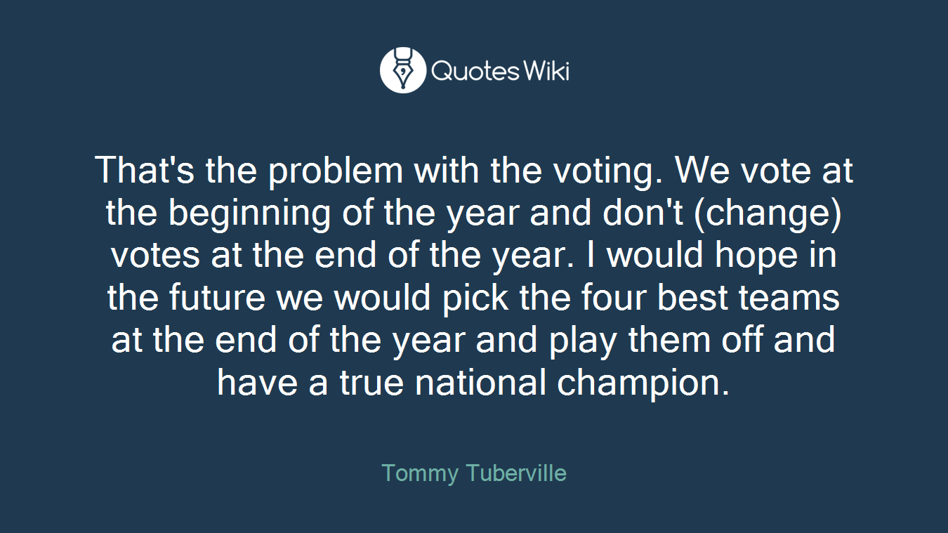 That's the problem with the voting. We vote at the beginning of the year and don't (change) votes at the end of the year. I would hope in the future we would pick the four best teams at the end of the year and play them off and have a true national champion.