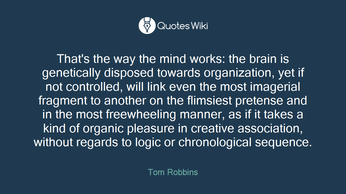 That's the way the mind works: the brain is genetically disposed towards organization, yet if not controlled, will link even the most imagerial fragment to another on the flimsiest pretense and in the most freewheeling manner, as if it takes a kind of organic pleasure in creative association, without regards to logic or chronological sequence.