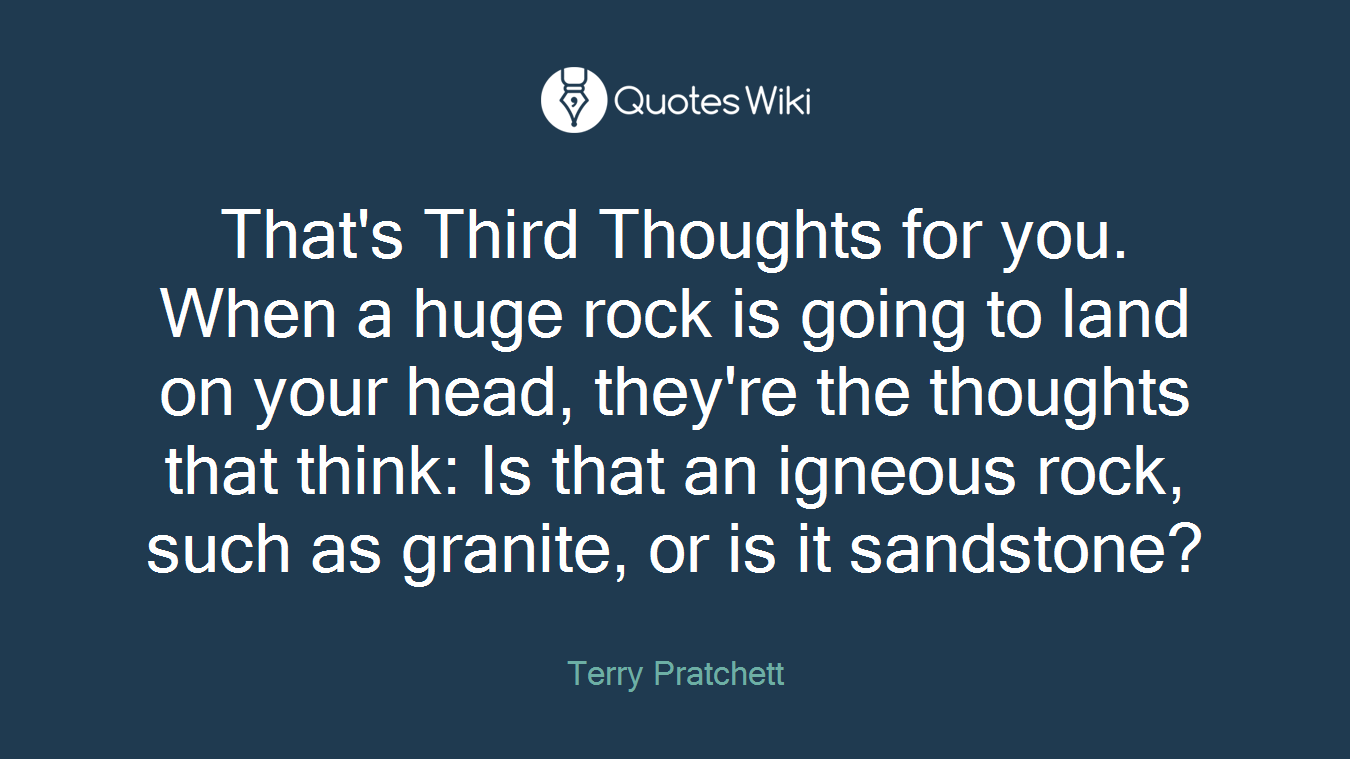 That's Third Thoughts for you. When a huge rock is going to land on your head, they're the thoughts that think: Is that an igneous rock, such as granite, or is it sandstone?