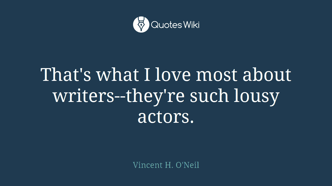 That's what I love most about writers--they're such lousy actors.