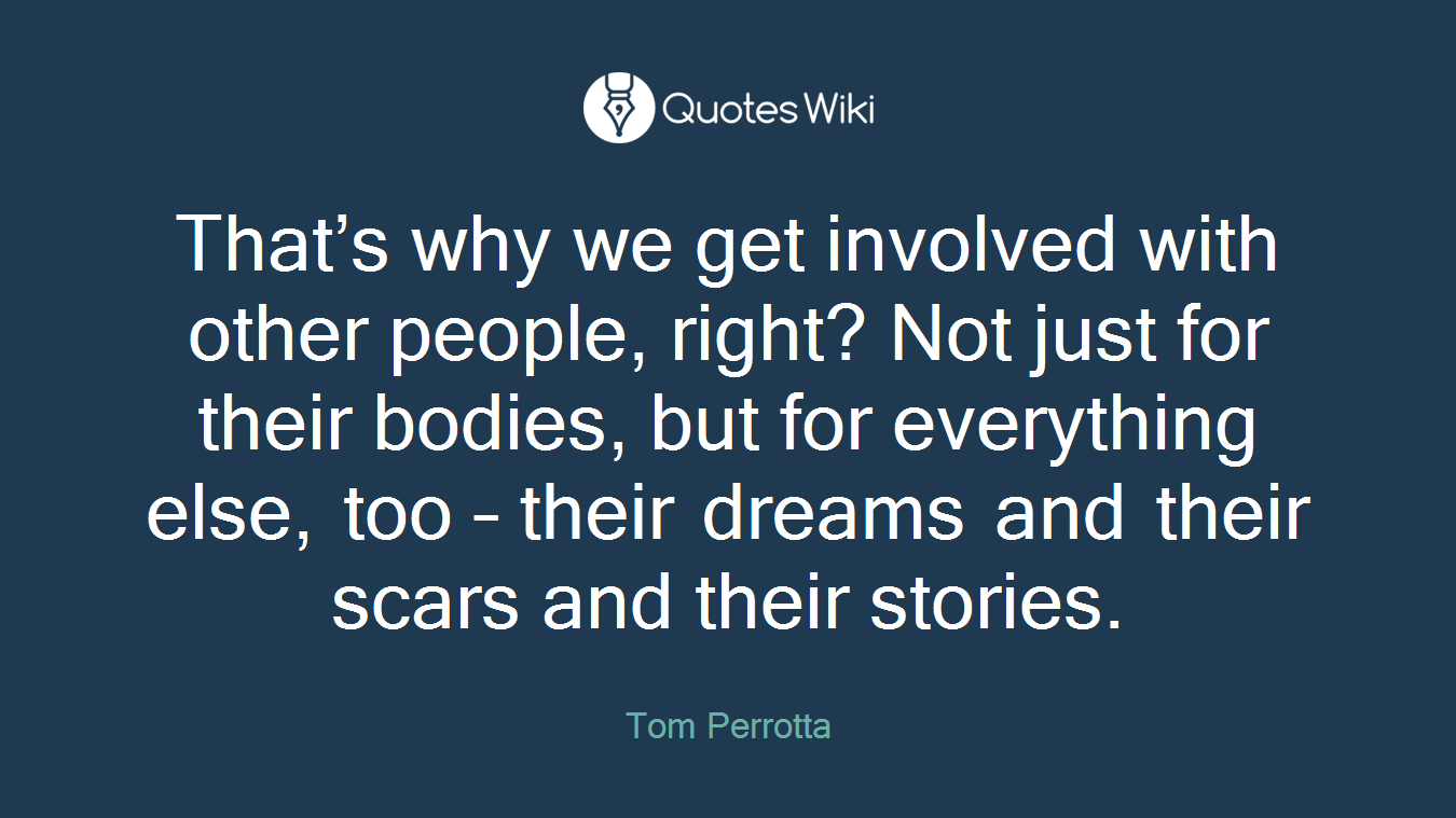 That's why we get involved with other people, right? Not just for their bodies, but for everything else, too – their dreams and their scars and their stories.