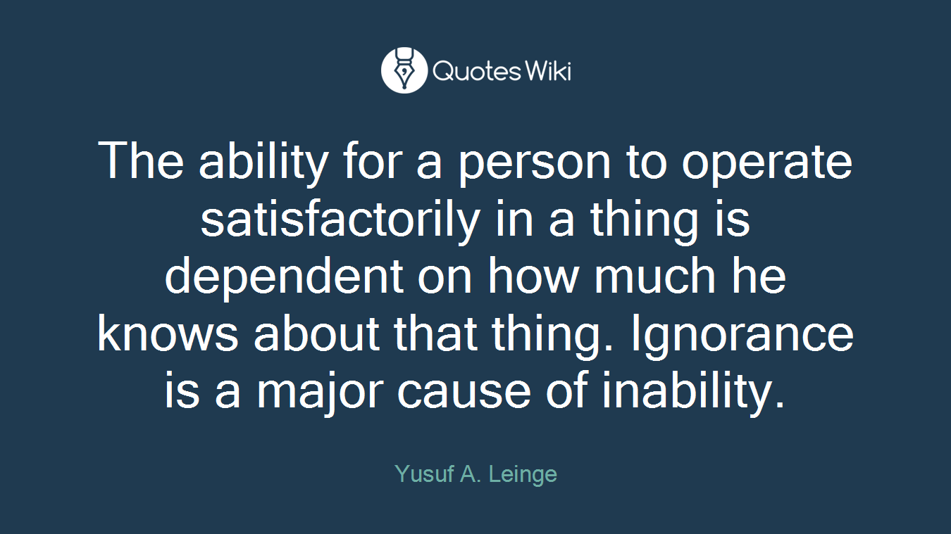 The ability for a person to operate satisfactorily in a thing is dependent on how much he knows about that thing. Ignorance is a major cause of inability.