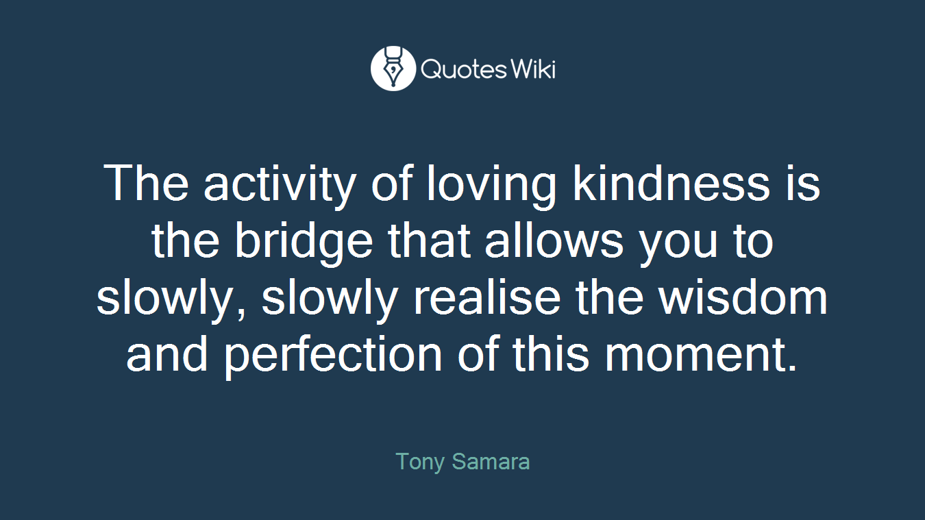 The activity of loving kindness is the bridge that allows you to slowly, slowly realise the wisdom and perfection of this moment.