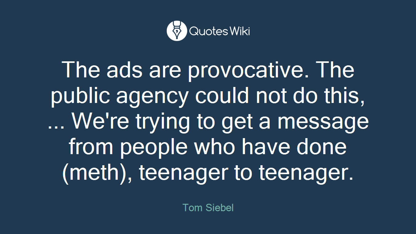 The ads are provocative. The public agency could not do this, ... We're trying to get a message from people who have done (meth), teenager to teenager.