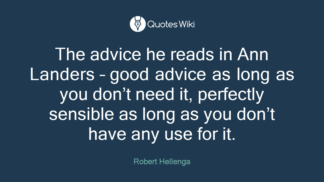 The advice he reads in Ann Landers – good advice as long as you don't need it, perfectly sensible as long as you don't have any use for it.