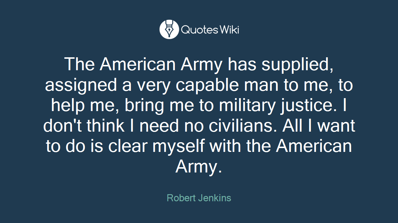 The American Army has supplied, assigned a very capable man to me, to help me, bring me to military justice. I don't think I need no civilians. All I want to do is clear myself with the American Army.