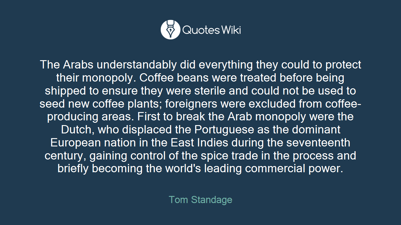 The Arabs understandably did everything they could to protect their monopoly. Coffee beans were treated before being shipped to ensure they were sterile and could not be used to seed new coffee plants; foreigners were excluded from coffee-producing areas. First to break the Arab monopoly were the Dutch, who displaced the Portuguese as the dominant European nation in the East Indies during the seventeenth century, gaining control of the spice trade in the process and briefly becoming the world's leading commercial power.
