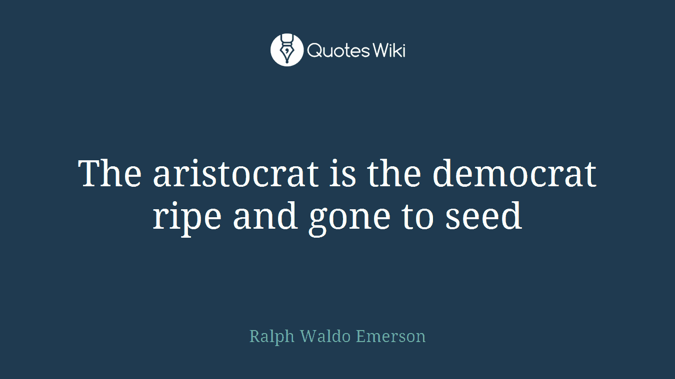 The aristocrat is the democrat ripe and gone to seed