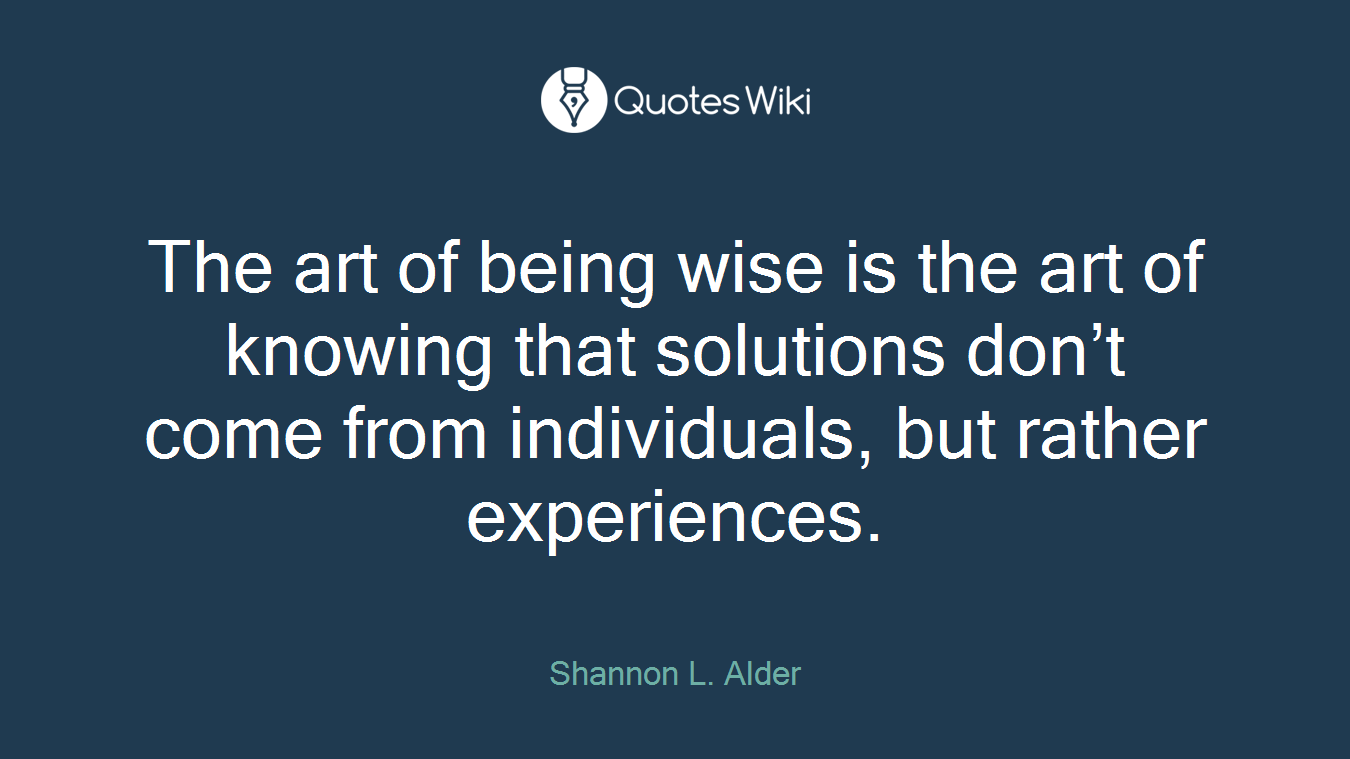The art of being wise is the art of knowing that solutions don't come from individuals, but rather experiences.