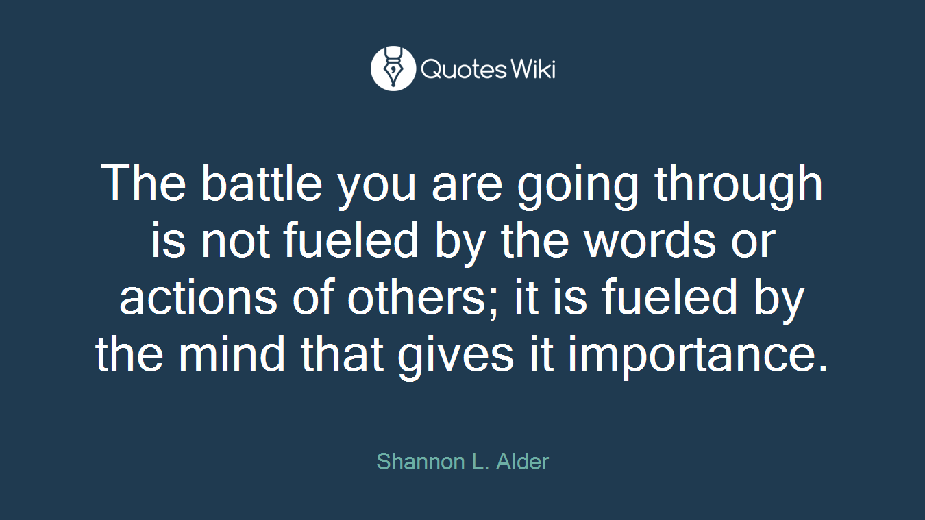 The battle you are going through is not fueled by the words or actions of others; it is fueled by the mind that gives it importance.