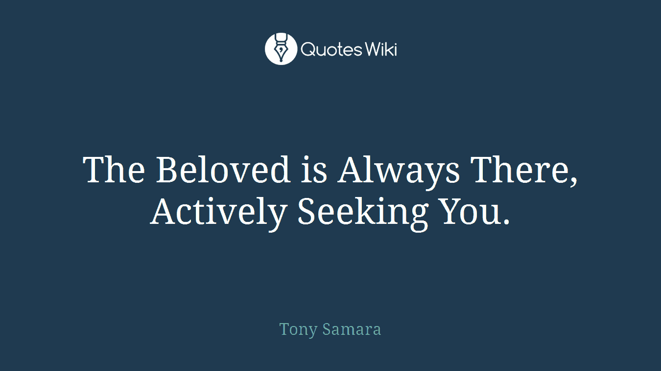 The Beloved is Always There, Actively Seeking You.