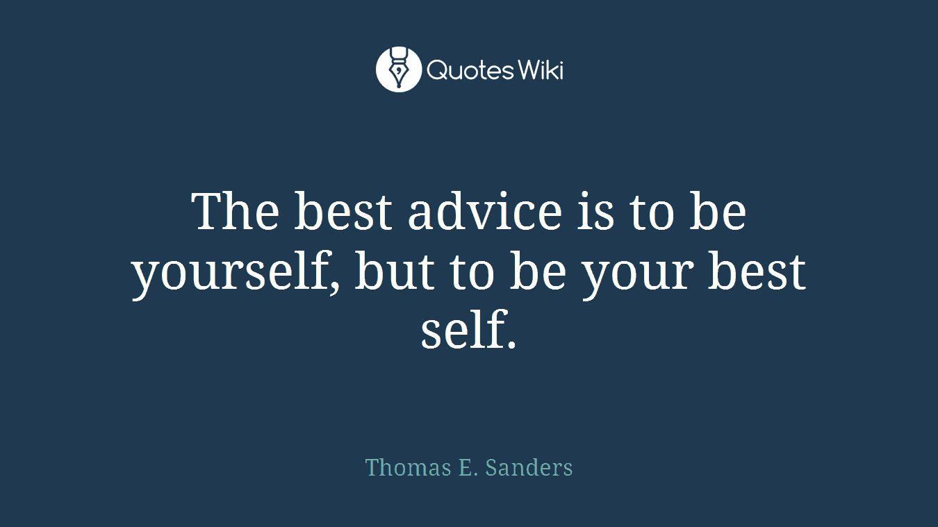 The best advice is to be yourself, but to be your best self.
