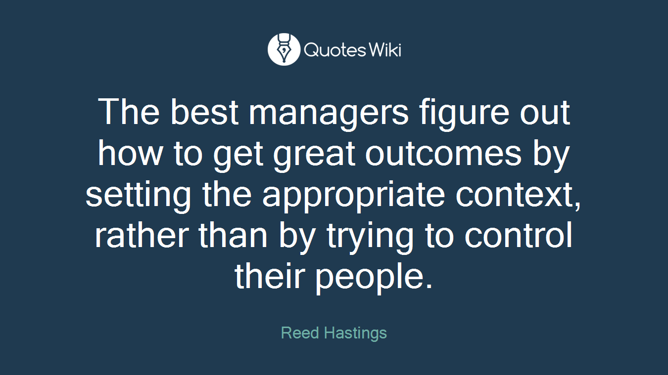 The best managers figure out how to get great outcomes by setting the appropriate context, rather than by trying to control their people.