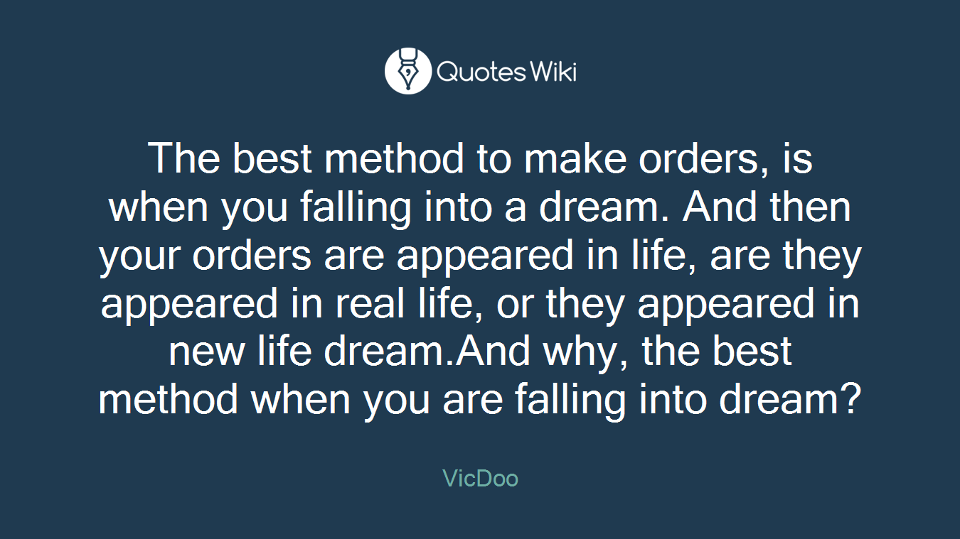 The best method to make orders, is when you falling into a dream. And then your orders are appeared in life, are they appeared in real life, or they appeared in new life dream.And why, the best method when you are falling into dream?