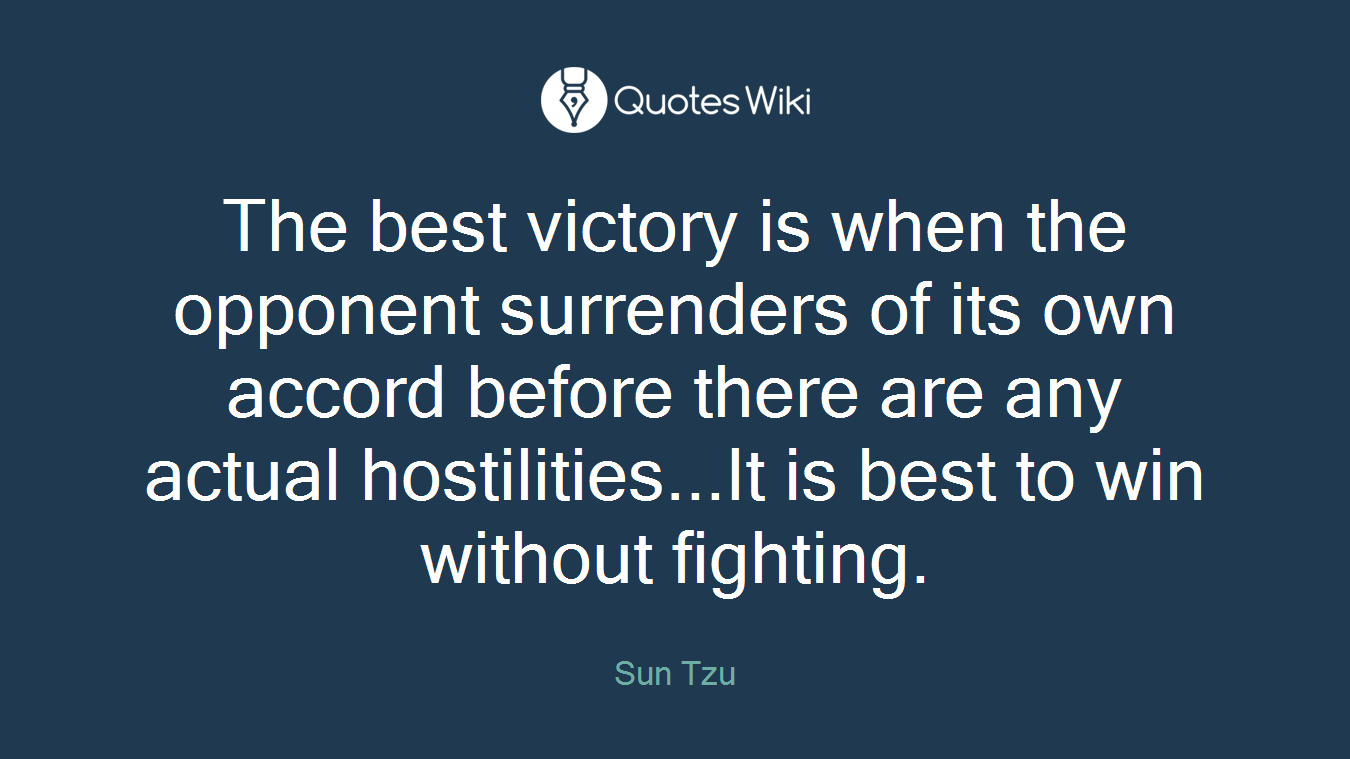 The best victory is when the opponent surrenders of its own accord before there are any actual hostilities...It is best to win without fighting.
