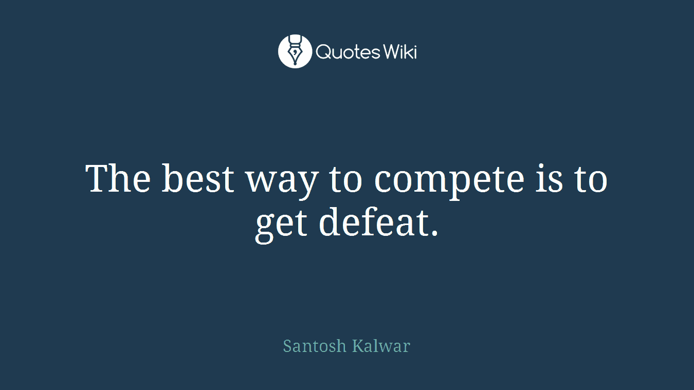 The best way to compete is to get defeat.