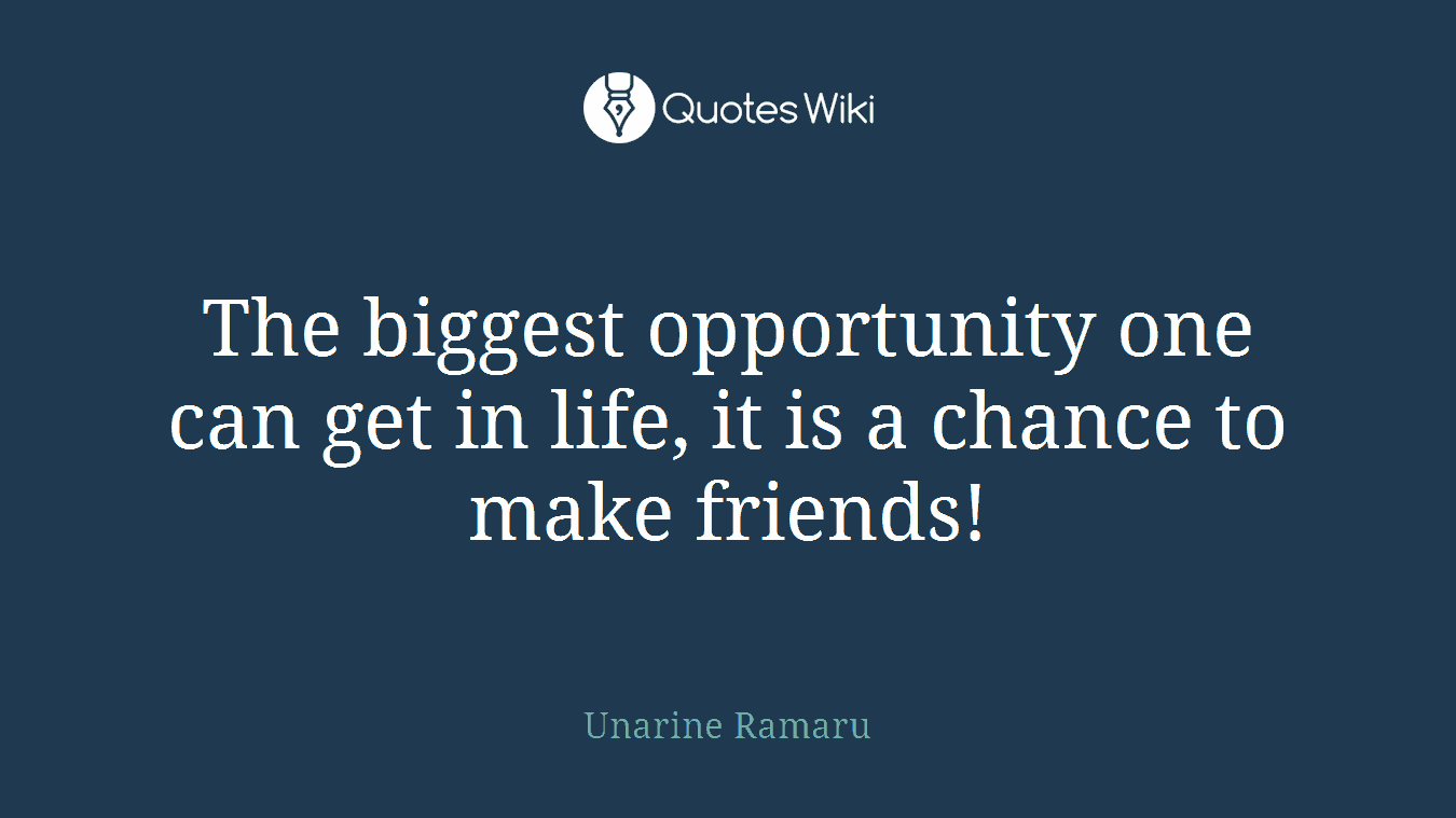 The biggest opportunity one can get in life, it is a chance to make friends!