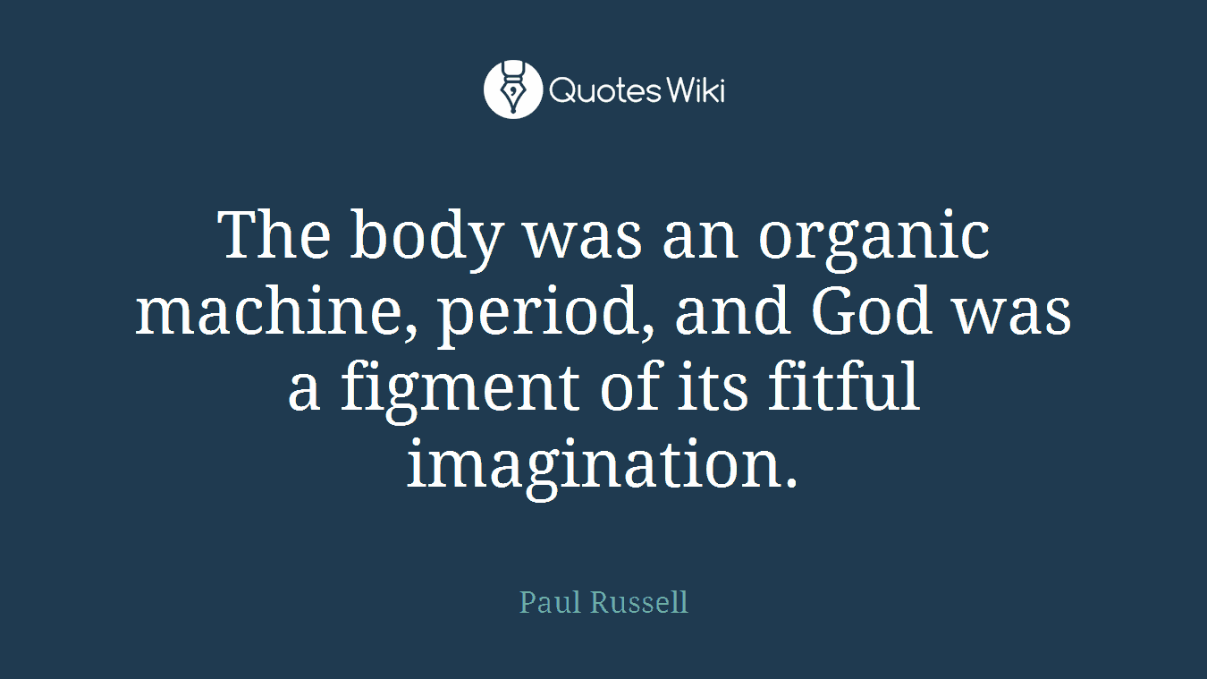 The body was an organic machine, period, and God was a figment of its fitful imagination.
