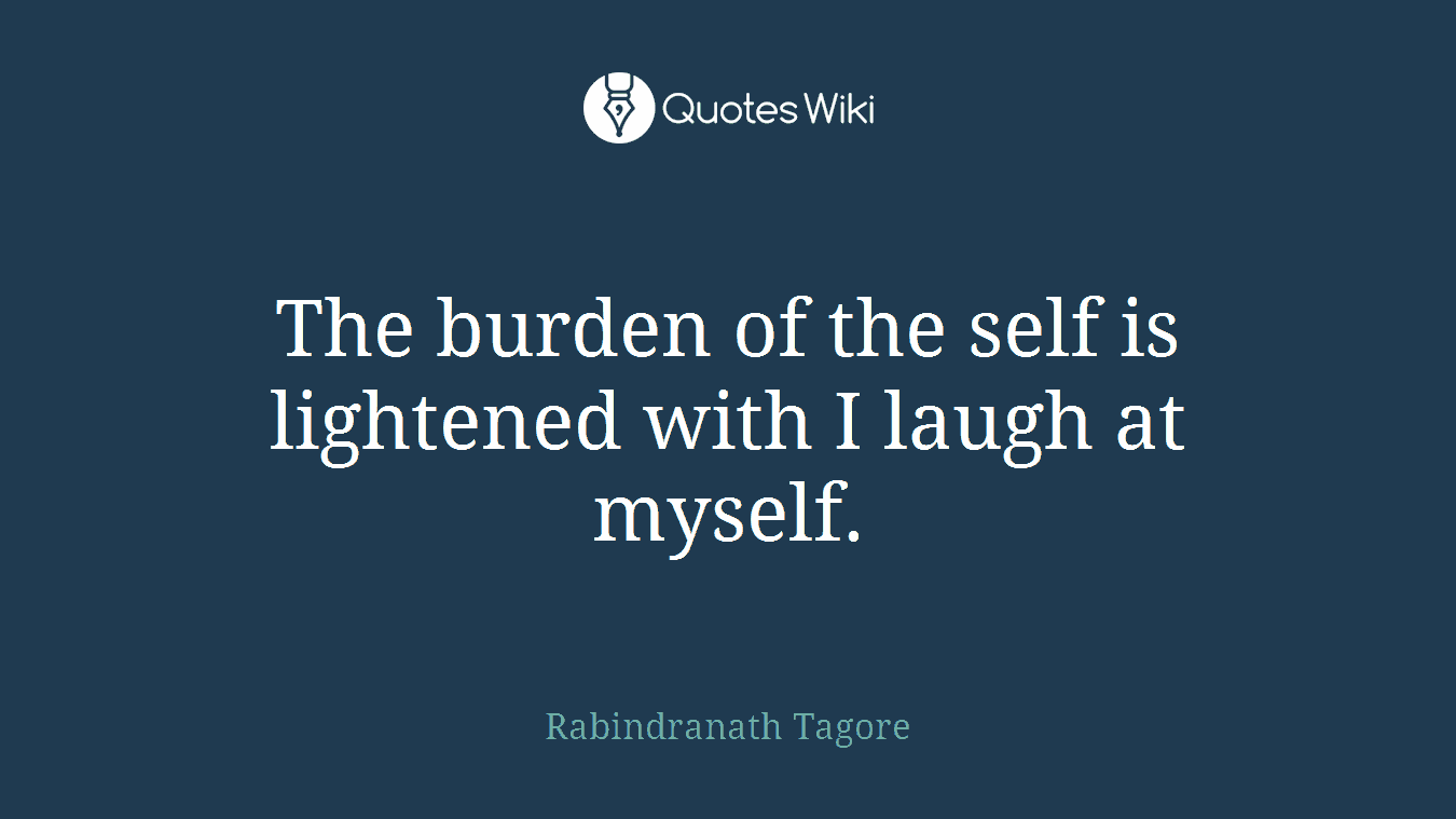 The burden of the self is lightened with I laugh at myself.