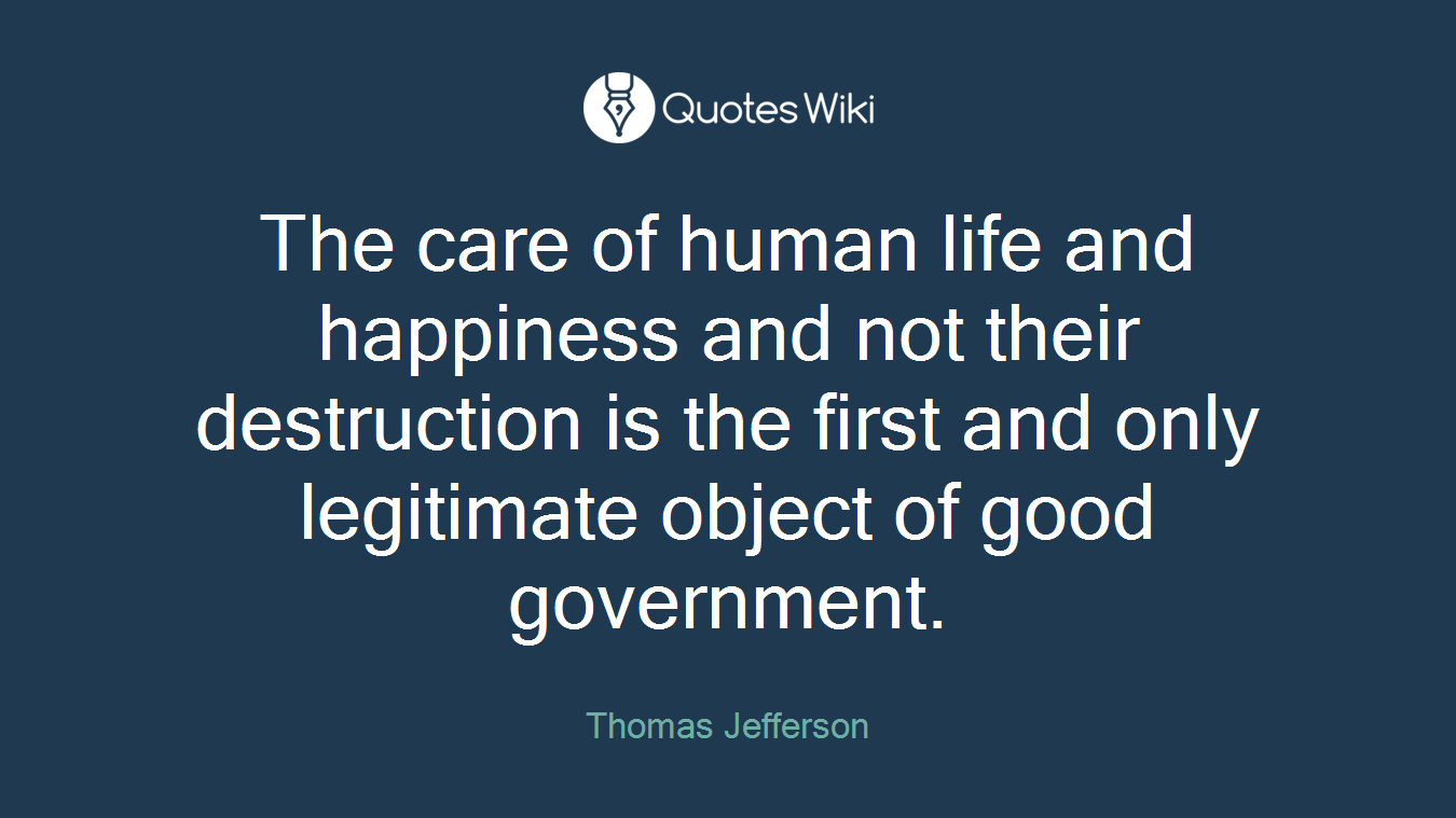 The care of human life and happiness and not their destruction is the first and only legitimate object of good government.