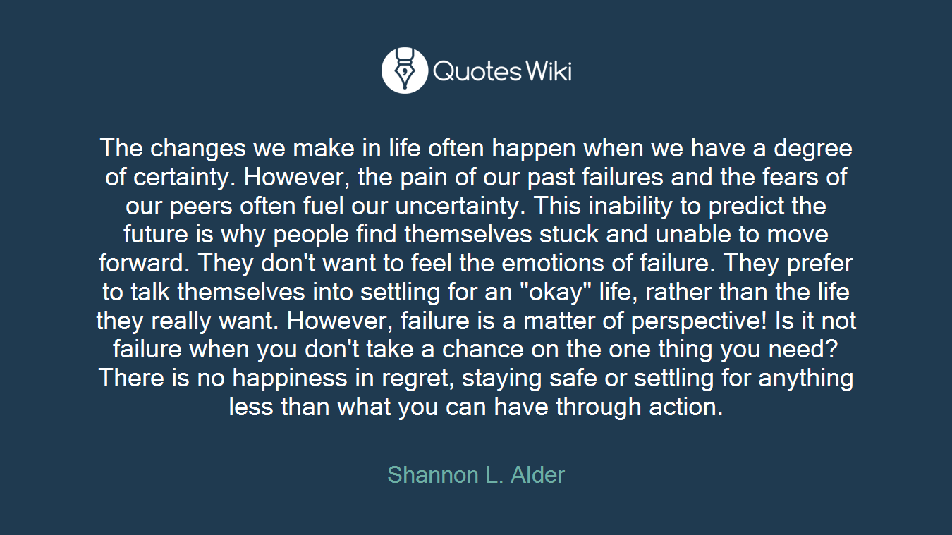 """The changes we make in life often happen when we have a degree of certainty. However, the pain of our past failures and the fears of our peers often fuel our uncertainty. This inability to predict the future is why people find themselves stuck and unable to move forward. They don't want to feel the emotions of failure. They prefer to talk themselves into settling for an """"okay"""" life, rather than the life they really want. However, failure is a matter of perspective! Is it not failure when you don't take a chance on the one thing you need? There is no happiness in regret, staying safe or settling for anything less than what you can have through action."""