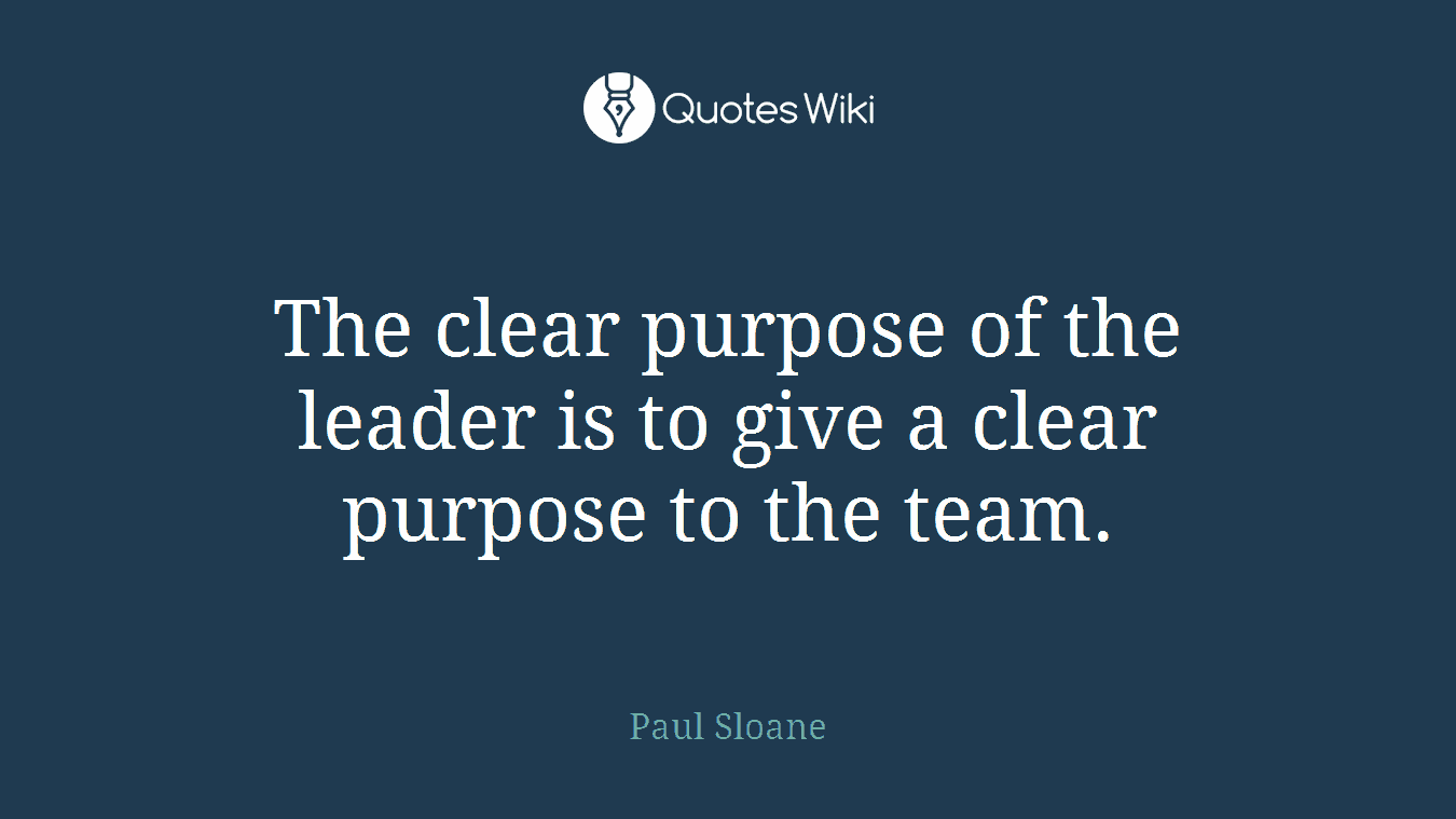 The clear purpose of the leader is to give a clear purpose to the team.