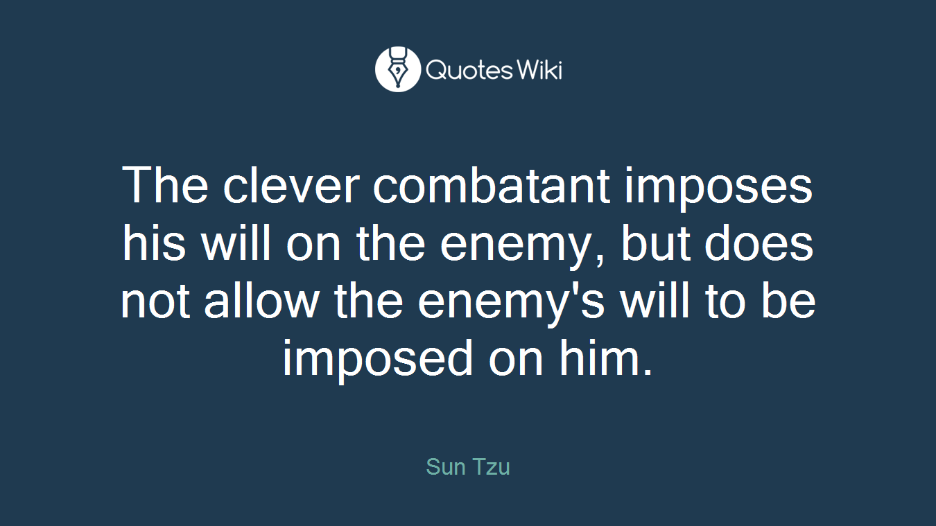 The clever combatant imposes his will on the enemy, but does not allow the enemy's will to be imposed on him.