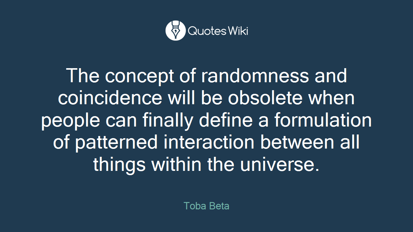 The concept of randomness and coincidence will be obsolete when people can finally define a formulation of patterned interaction between all things within the universe.