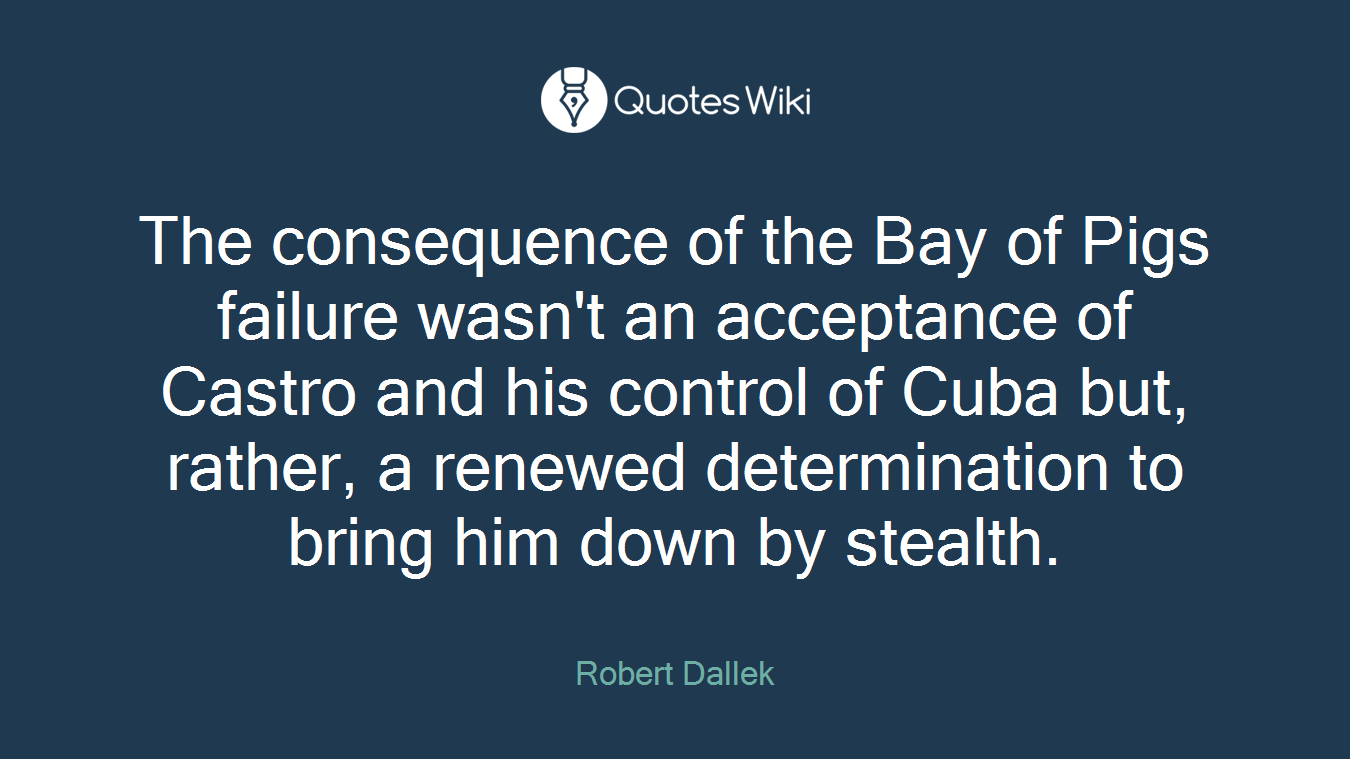The consequence of the Bay of Pigs failure wasn't an acceptance of Castro and his control of Cuba but, rather, a renewed determination to bring him down by stealth.