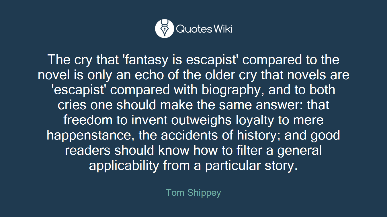 The cry that 'fantasy is escapist' compared to the novel is only an echo of the older cry that novels are 'escapist' compared with biography, and to both cries one should make the same answer: that freedom to invent outweighs loyalty to mere happenstance, the accidents of history; and good readers should know how to filter a general applicability from a particular story.