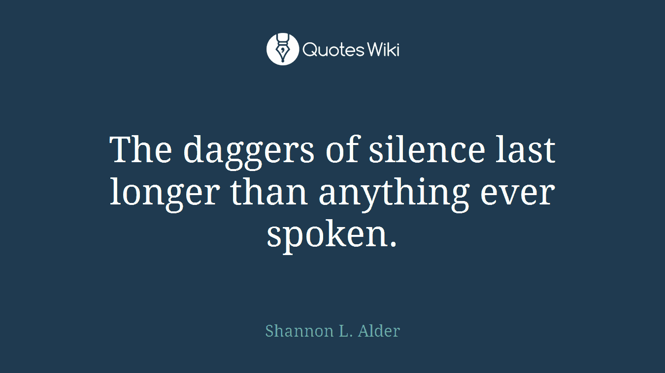 The daggers of silence last longer than anything ever spoken.