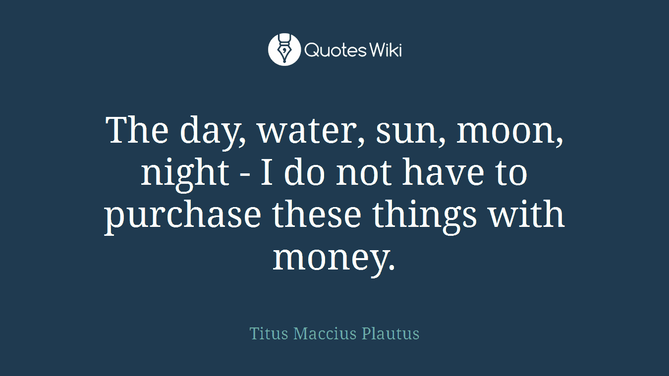The day, water, sun, moon, night - I do not have to purchase these things with money.