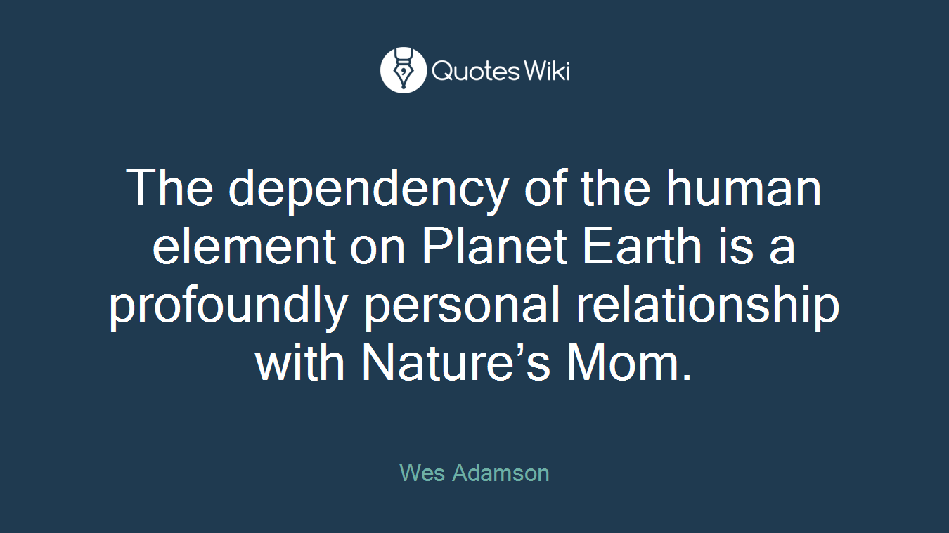 The dependency of the human element on Planet Earth is a profoundly personal relationship with Nature's Mom.