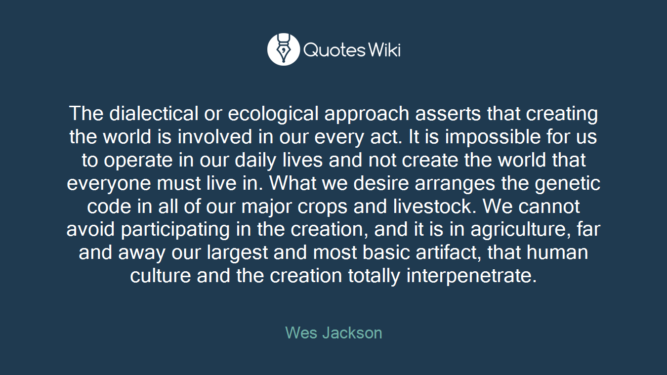 The dialectical or ecological approach asserts that creating the world is involved in our every act. It is impossible for us to operate in our daily lives and not create the world that everyone must live in. What we desire arranges the genetic code in all of our major crops and livestock. We cannot avoid participating in the creation, and it is in agriculture, far and away our largest and most basic artifact, that human culture and the creation totally interpenetrate.