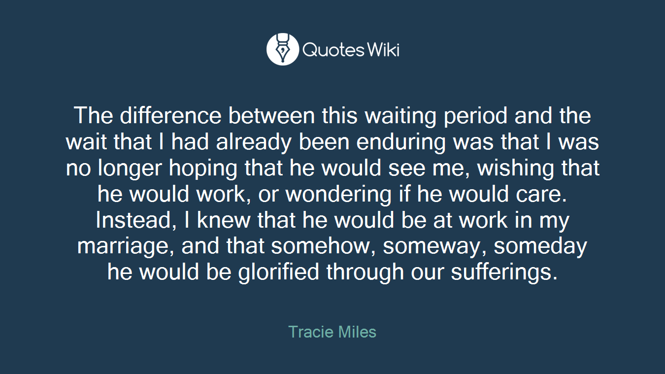 The difference between this waiting period and the wait that I had already been enduring was that I was no longer hoping that he would see me, wishing that he would work, or wondering if he would care. Instead, I knew that he would be at work in my marriage, and that somehow, someway, someday he would be glorified through our sufferings.
