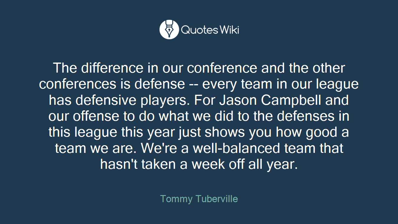 The difference in our conference and the other conferences is defense -- every team in our league has defensive players. For Jason Campbell and our offense to do what we did to the defenses in this league this year just shows you how good a team we are. We're a well-balanced team that hasn't taken a week off all year.