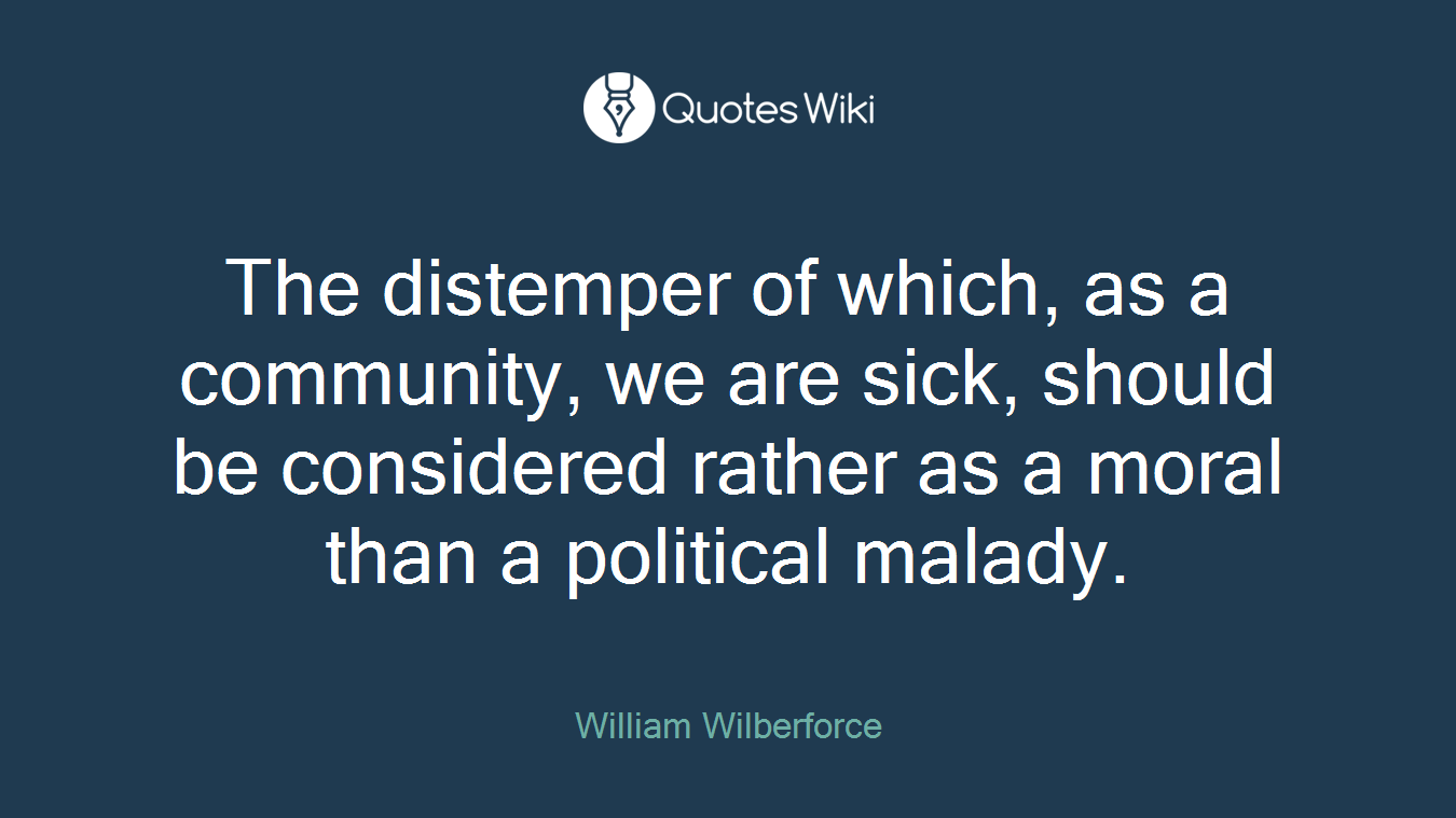 The distemper of which, as a community, we are sick, should be considered rather as a moral than a political malady.