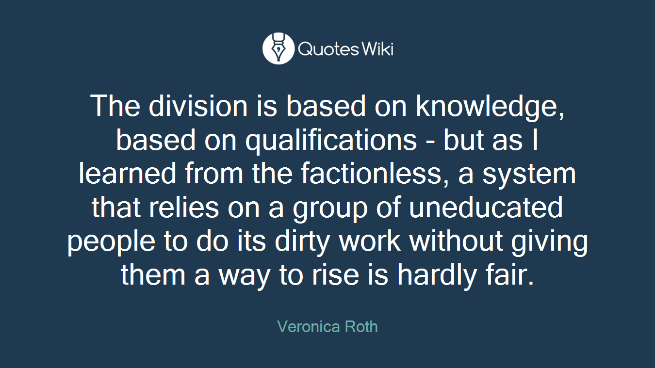 The division is based on knowledge, based on qualifications - but as I learned from the factionless, a system that relies on a group of uneducated people to do its dirty work without giving them a way to rise is hardly fair.