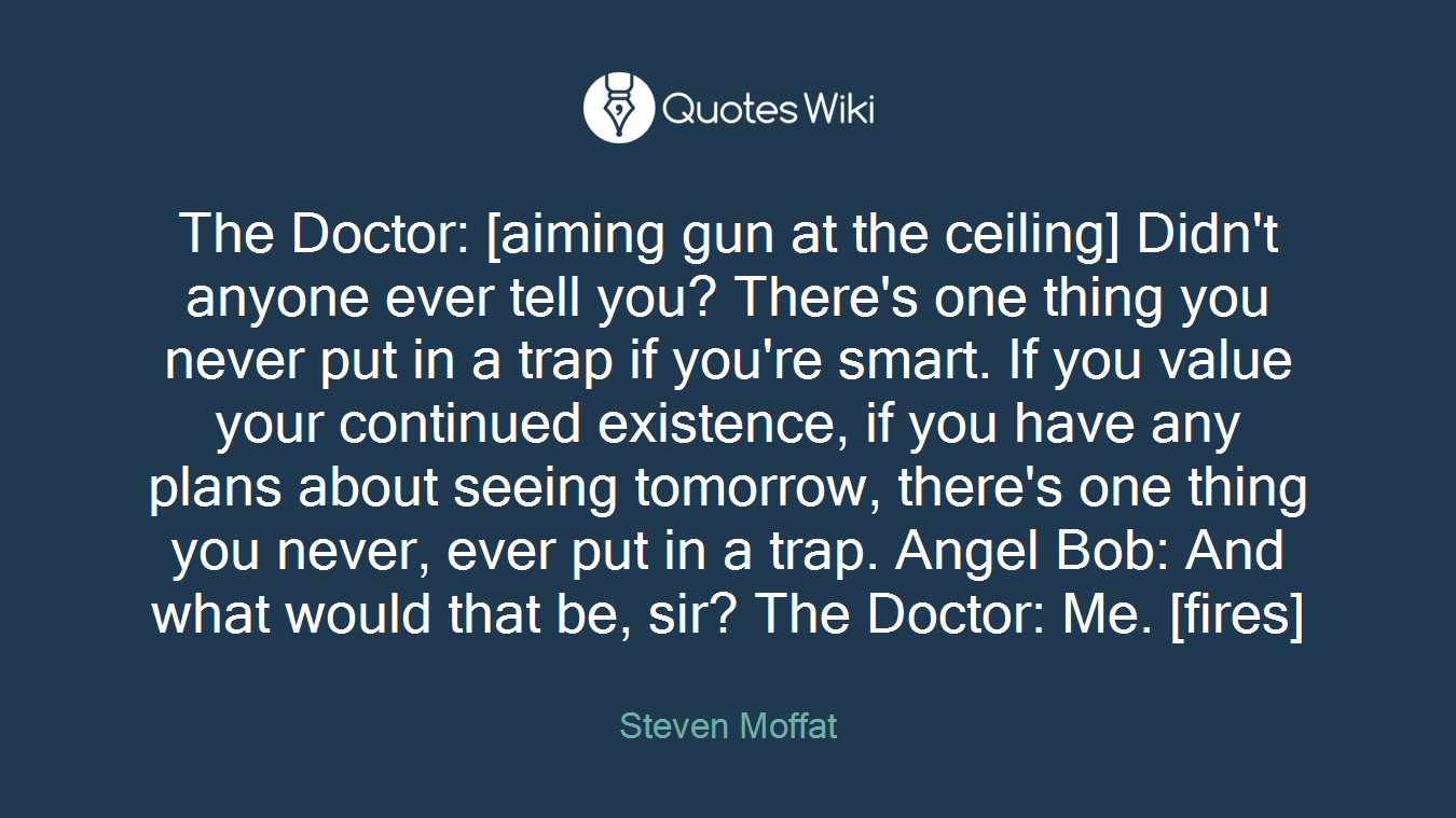 The Doctor: [aiming gun at the ceiling] Didn't anyone ever tell you? There's one thing you never put in a trap if you're smart. If you value your continued existence, if you have any plans about seeing tomorrow, there's one thing you never, ever put in a trap. Angel Bob: And what would that be, sir? The Doctor: Me. [fires]