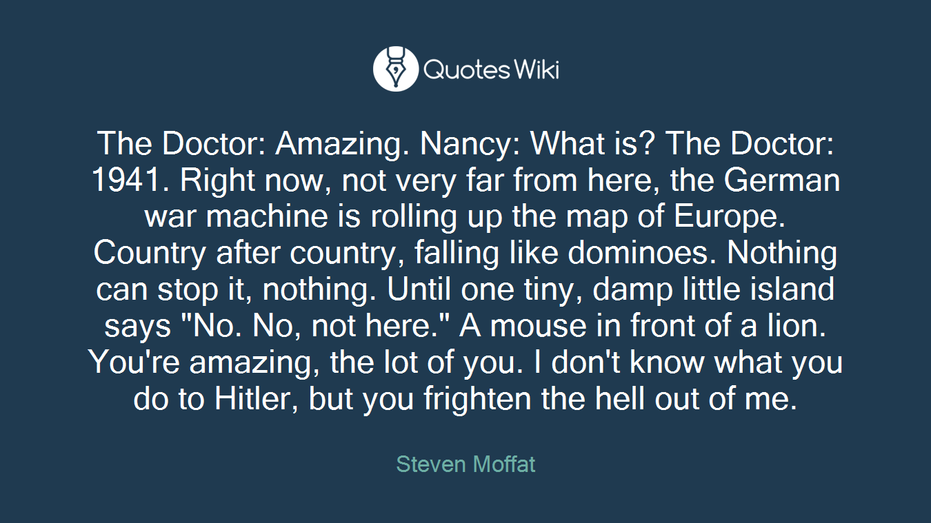 "The Doctor: Amazing. Nancy: What is? The Doctor: 1941. Right now, not very far from here, the German war machine is rolling up the map of Europe. Country after country, falling like dominoes. Nothing can stop it, nothing. Until one tiny, damp little island says ""No. No, not here."" A mouse in front of a lion. You're amazing, the lot of you. I don't know what you do to Hitler, but you frighten the hell out of me."