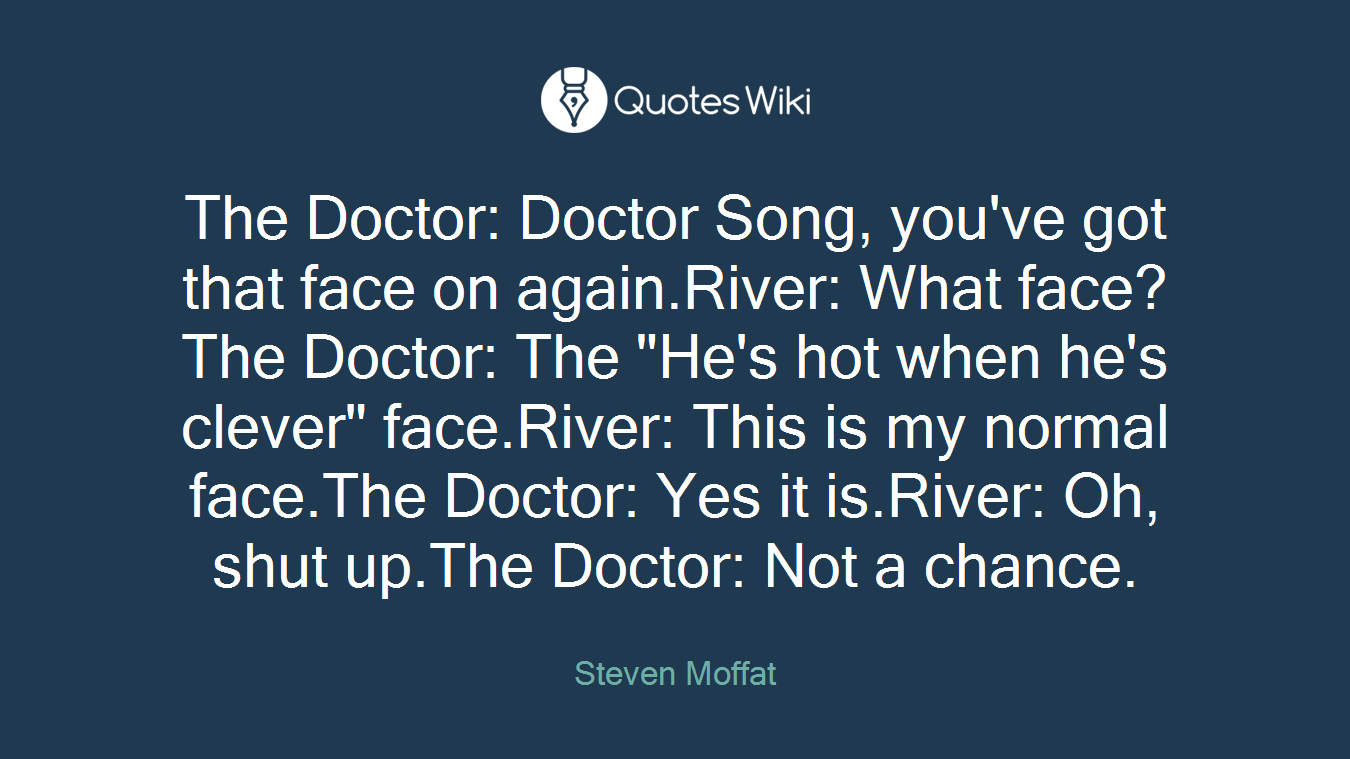 """The Doctor: Doctor Song, you've got that face on again.River: What face?The Doctor: The """"He's hot when he's clever"""" face.River: This is my normal face.The Doctor: Yes it is.River: Oh, shut up.The Doctor: Not a chance."""