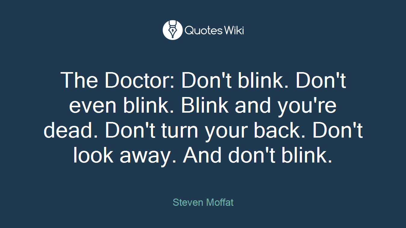 The Doctor: Don't blink. Don't even blink. Blink and you're dead. Don't turn your back. Don't look away. And don't blink.