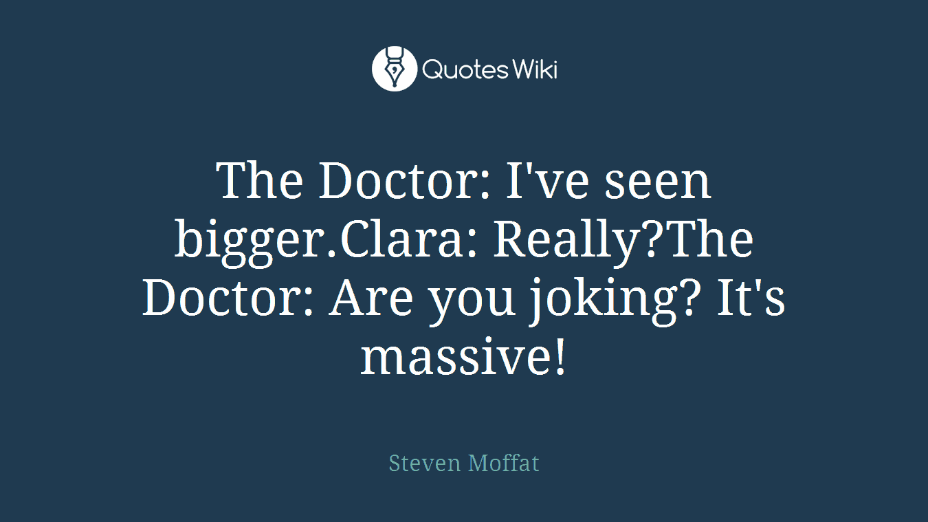 The Doctor: I've seen bigger.Clara: Really?The Doctor: Are you joking? It's massive!