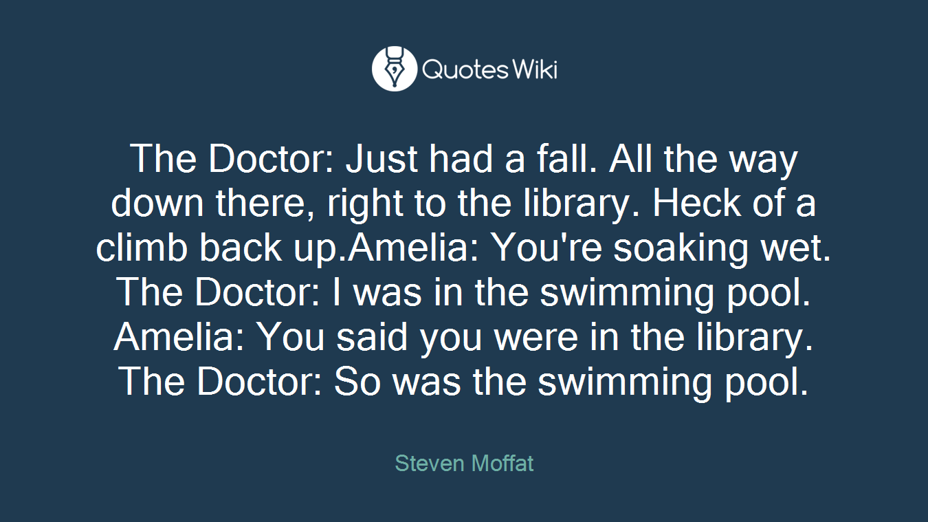 The Doctor: Just had a fall. All the way down there, right to the library. Heck of a climb back up.Amelia: You're soaking wet. The Doctor: I was in the swimming pool. Amelia: You said you were in the library. The Doctor: So was the swimming pool.
