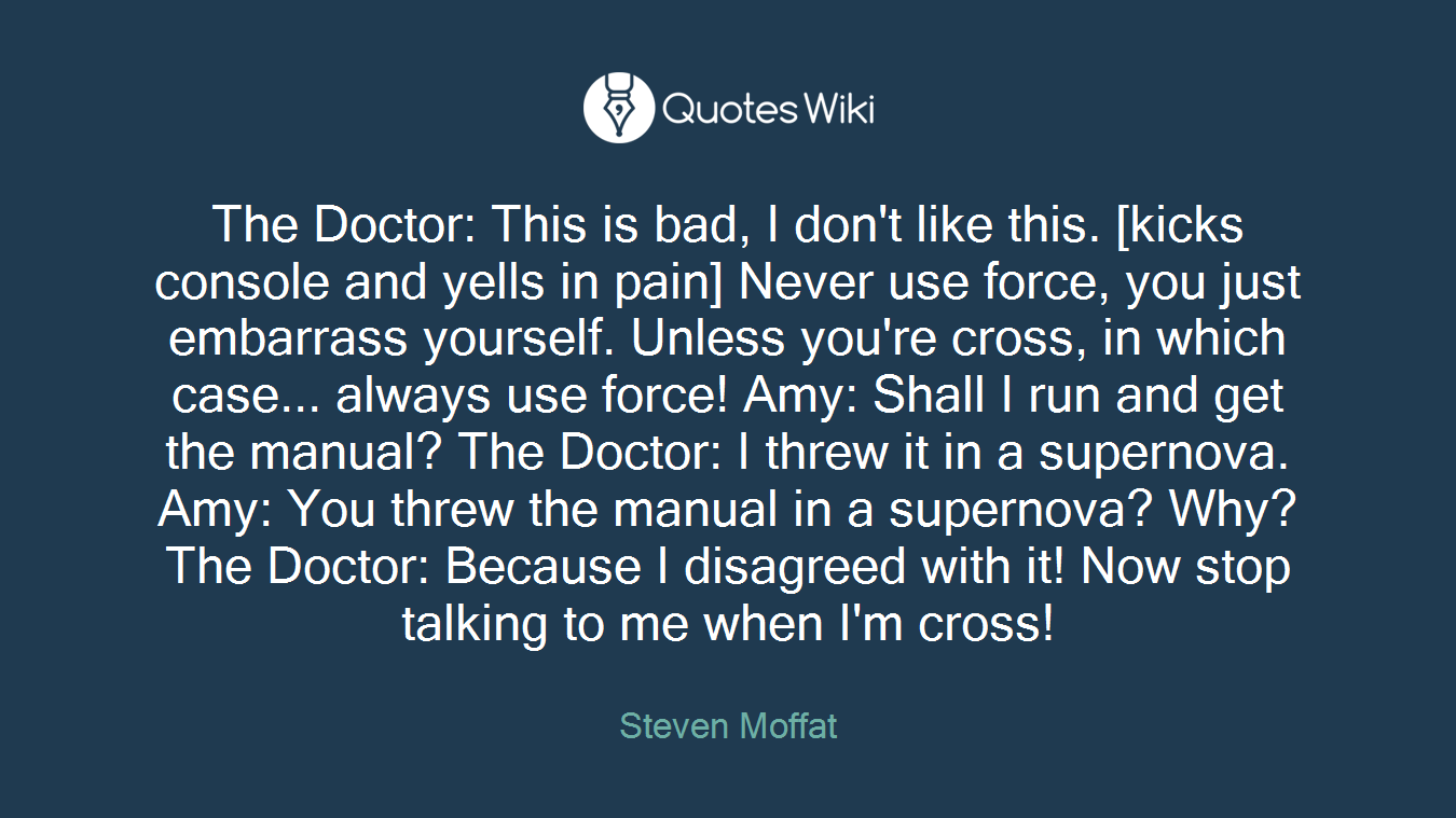 The Doctor: This is bad, I don't like this. [kicks console and yells in pain] Never use force, you just embarrass yourself. Unless you're cross, in which case... always use force! Amy: Shall I run and get the manual? The Doctor: I threw it in a supernova. Amy: You threw the manual in a supernova? Why? The Doctor: Because I disagreed with it! Now stop talking to me when I'm cross!