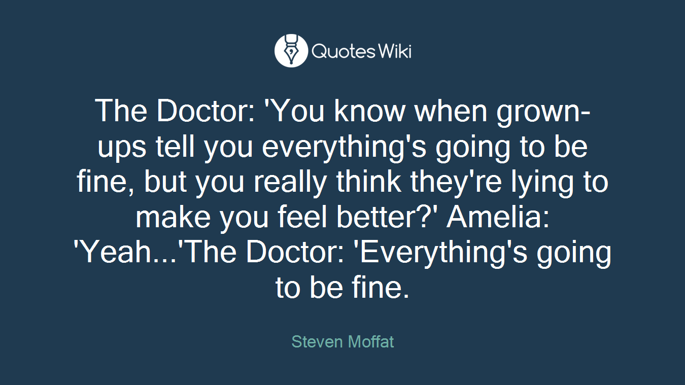 The Doctor: 'You know when grown-ups tell you everything's going to be fine, but you really think they're lying to make you feel better?' Amelia: 'Yeah...'The Doctor: 'Everything's going to be fine.
