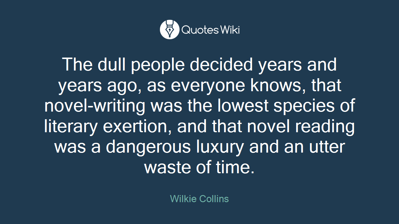 The dull people decided years and years ago, as everyone knows, that novel-writing was the lowest species of literary exertion, and that novel reading was a dangerous luxury and an utter waste of time.