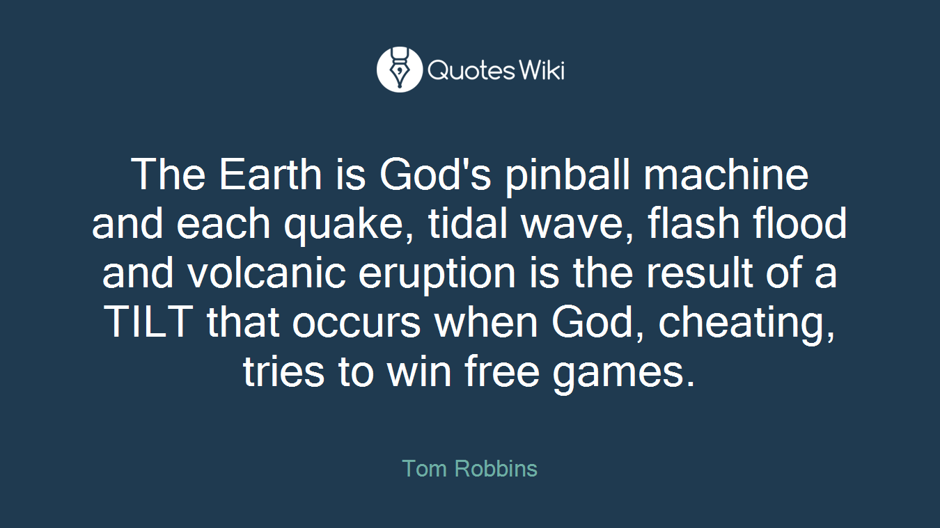 The Earth is God's pinball machine and each quake, tidal wave, flash flood and volcanic eruption is the result of a TILT that occurs when God, cheating, tries to win free games.