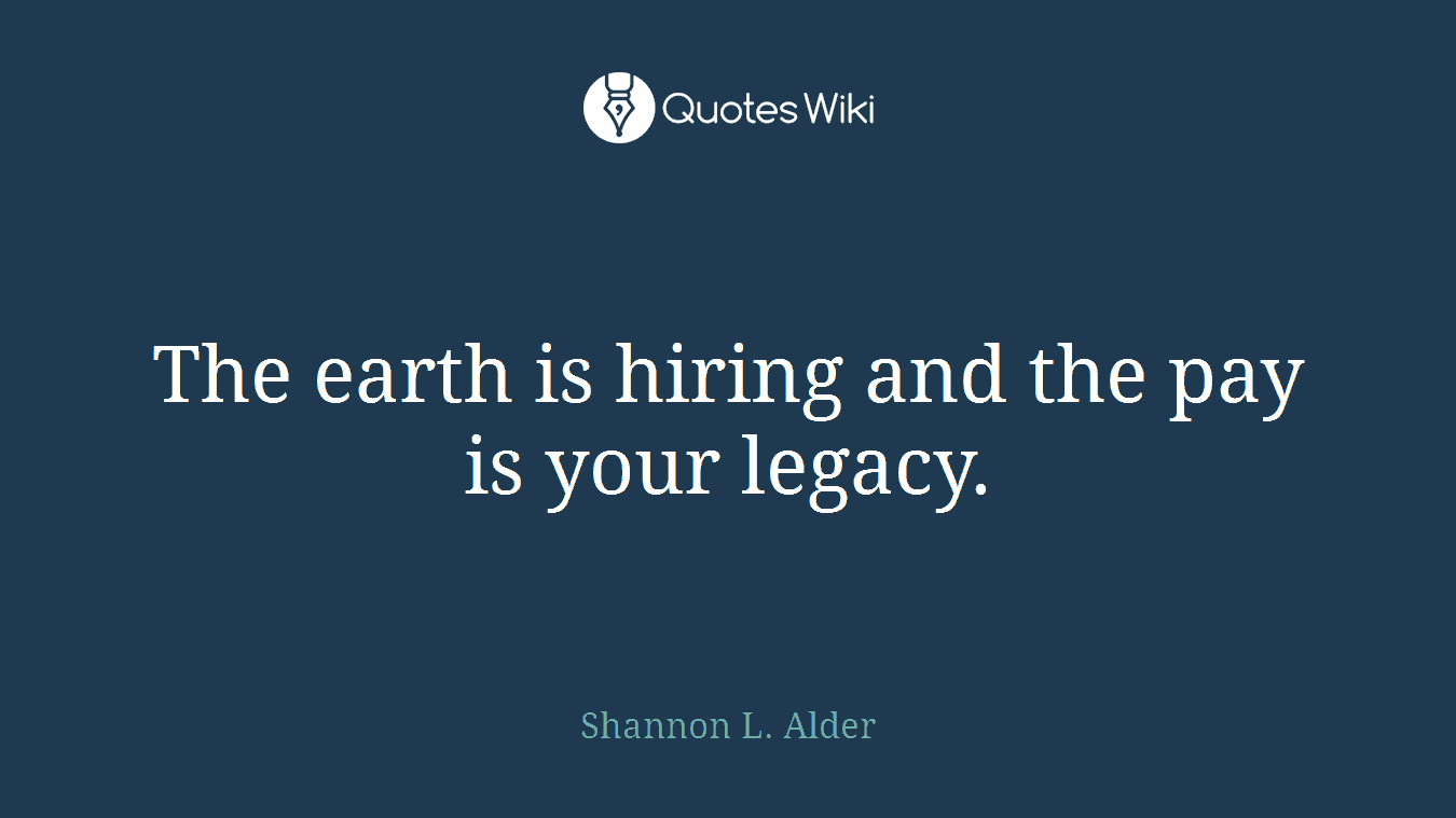 The earth is hiring and the pay is your legacy.